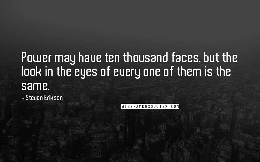 Steven Erikson quotes: Power may have ten thousand faces, but the look in the eyes of every one of them is the same.