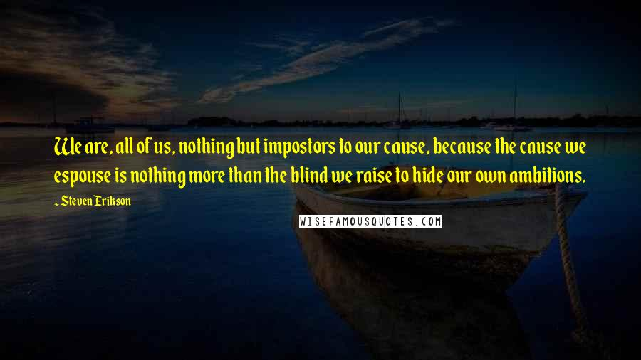 Steven Erikson quotes: We are, all of us, nothing but impostors to our cause, because the cause we espouse is nothing more than the blind we raise to hide our own ambitions.
