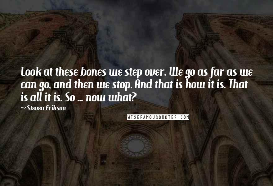 Steven Erikson quotes: Look at these bones we step over. We go as far as we can go, and then we stop. And that is how it is. That is all it is.