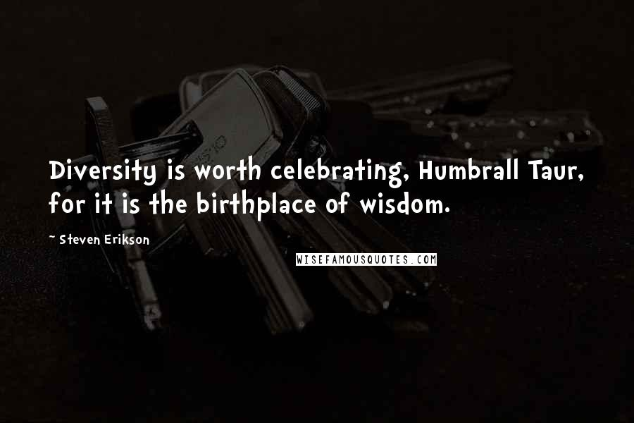 Steven Erikson quotes: Diversity is worth celebrating, Humbrall Taur, for it is the birthplace of wisdom.