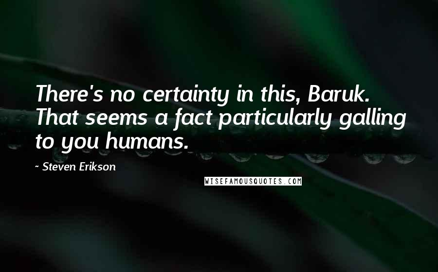 Steven Erikson quotes: There's no certainty in this, Baruk. That seems a fact particularly galling to you humans.