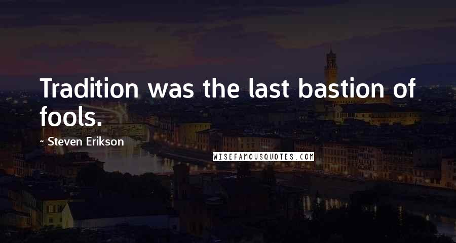 Steven Erikson quotes: Tradition was the last bastion of fools.