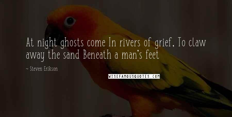 Steven Erikson quotes: At night ghosts come In rivers of grief, To claw away the sand Beneath a man's feet
