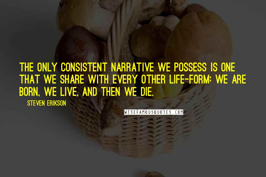 Steven Erikson quotes: The only consistent narrative we possess is one that we share with every other life-form: we are born, we live, and then we die.