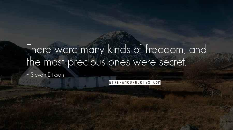 Steven Erikson quotes: There were many kinds of freedom, and the most precious ones were secret.