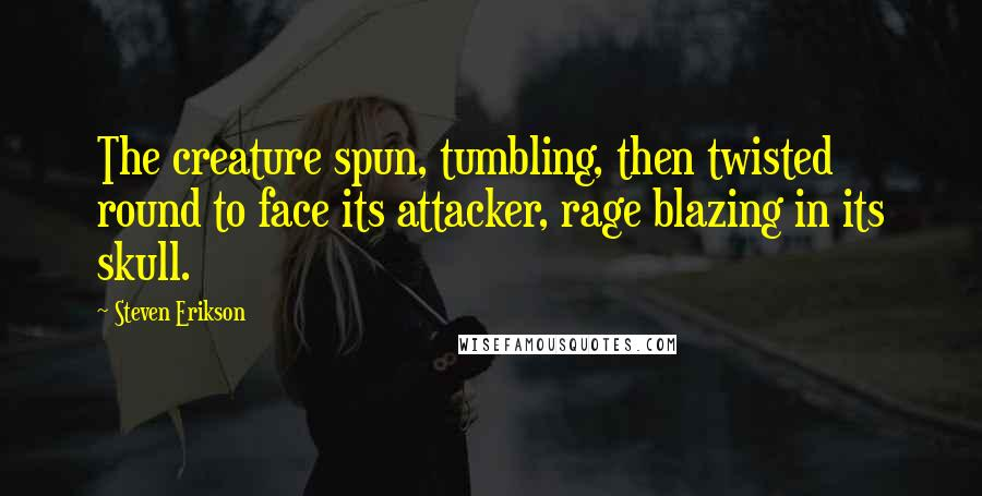 Steven Erikson quotes: The creature spun, tumbling, then twisted round to face its attacker, rage blazing in its skull.