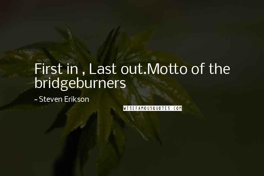 Steven Erikson quotes: First in , Last out.Motto of the bridgeburners