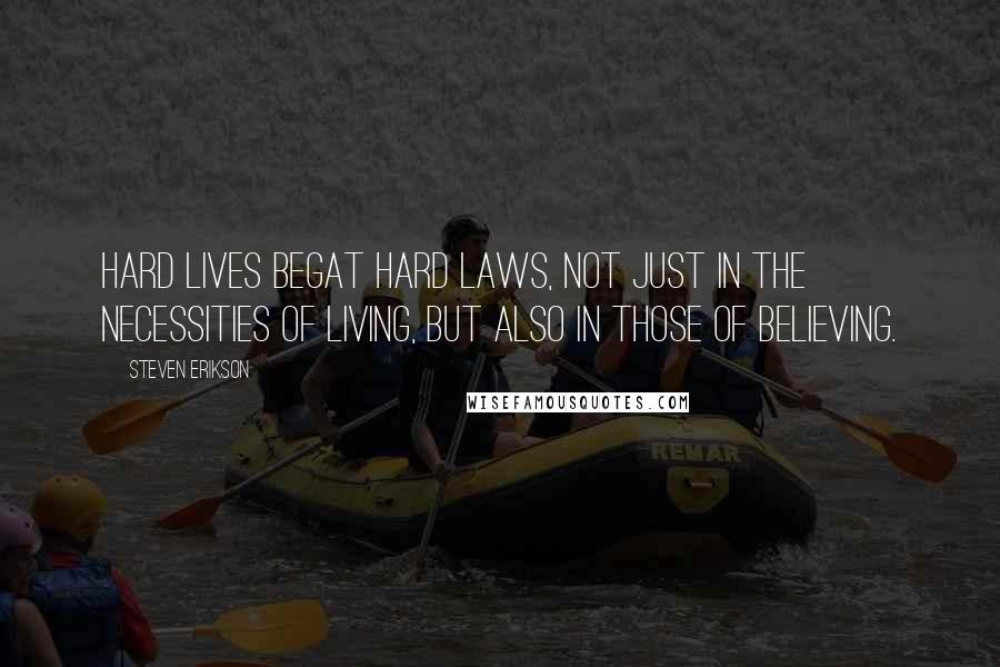 Steven Erikson quotes: Hard lives begat hard laws, not just in the necessities of living, but also in those of believing.