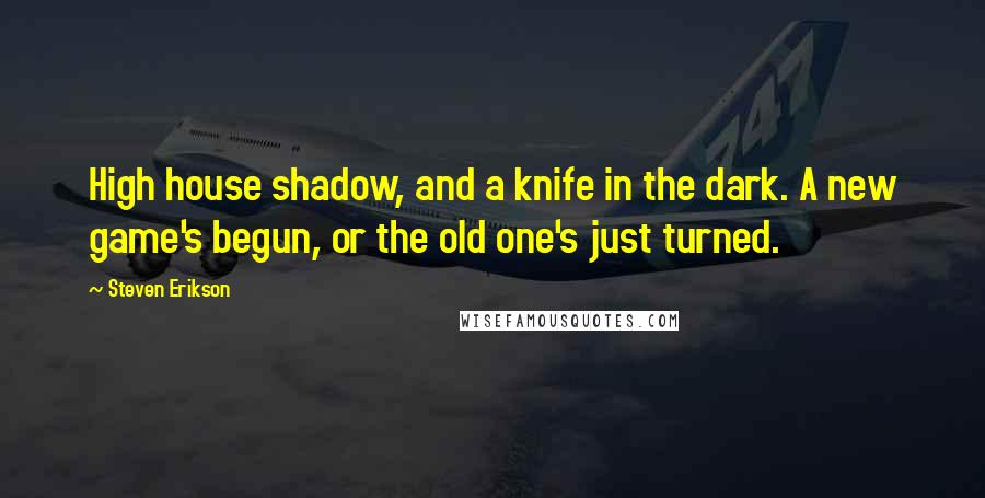 Steven Erikson quotes: High house shadow, and a knife in the dark. A new game's begun, or the old one's just turned.