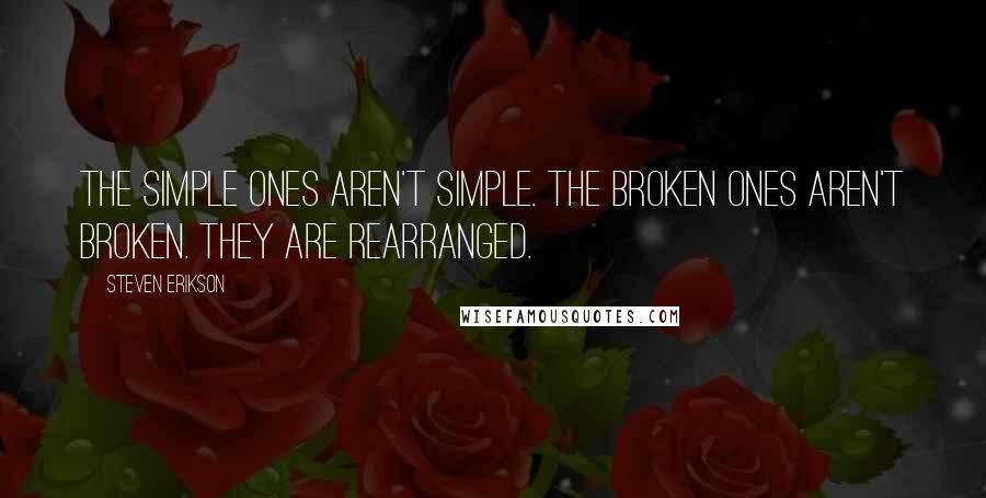 Steven Erikson quotes: The simple ones aren't simple. The broken ones aren't broken. They are rearranged.
