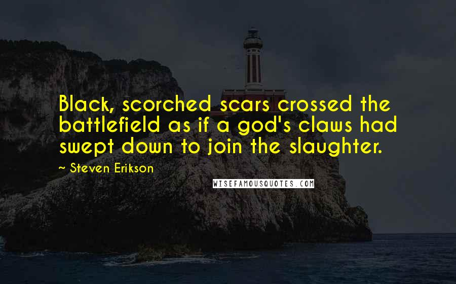 Steven Erikson quotes: Black, scorched scars crossed the battlefield as if a god's claws had swept down to join the slaughter.