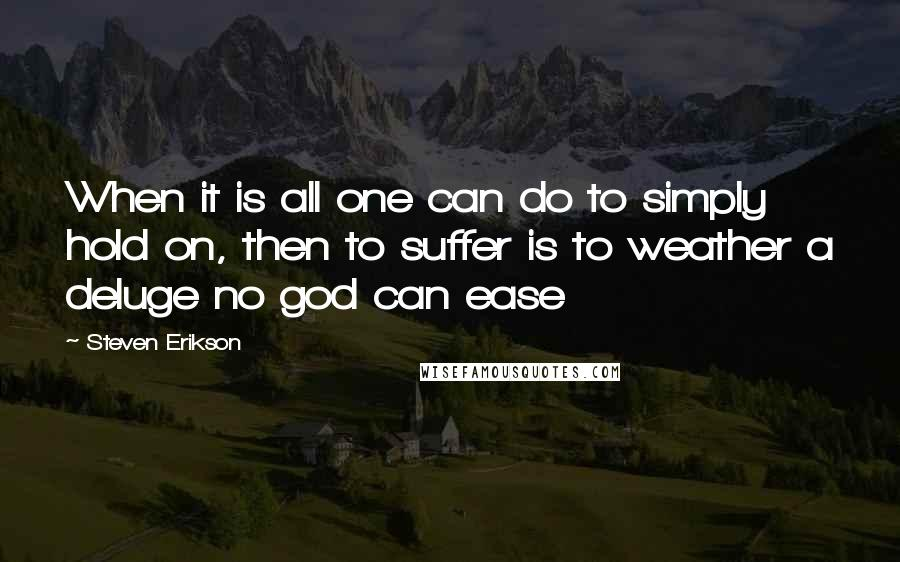 Steven Erikson quotes: When it is all one can do to simply hold on, then to suffer is to weather a deluge no god can ease