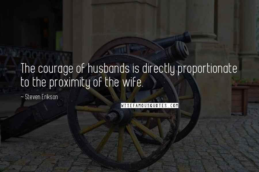 Steven Erikson quotes: The courage of husbands is directly proportionate to the proximity of the wife.