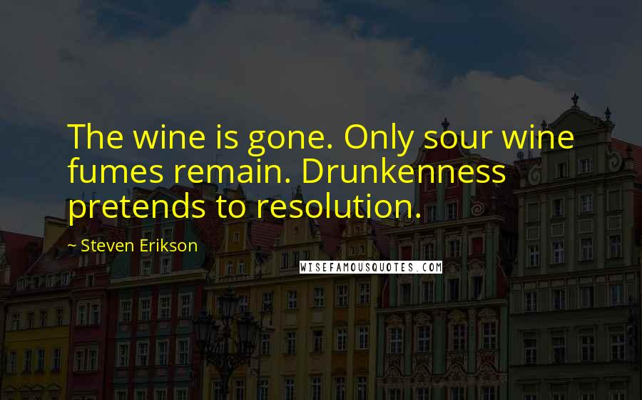 Steven Erikson quotes: The wine is gone. Only sour wine fumes remain. Drunkenness pretends to resolution.