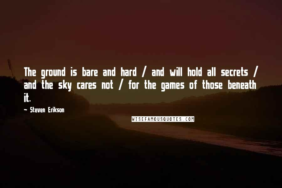 Steven Erikson quotes: The ground is bare and hard / and will hold all secrets / and the sky cares not / for the games of those beneath it.