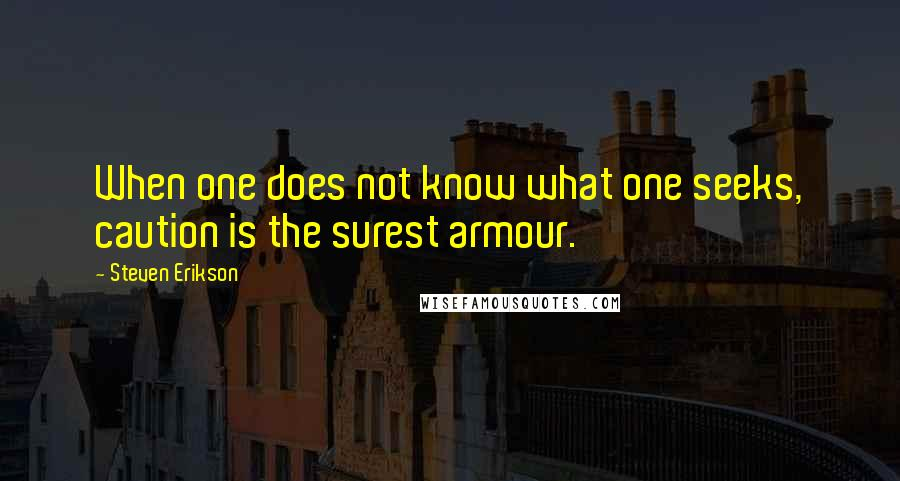 Steven Erikson quotes: When one does not know what one seeks, caution is the surest armour.