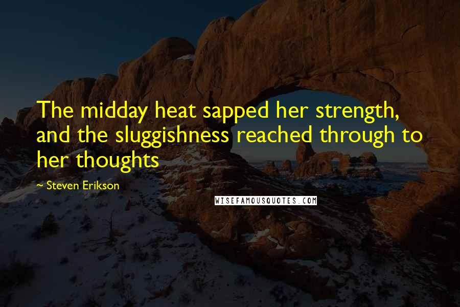 Steven Erikson quotes: The midday heat sapped her strength, and the sluggishness reached through to her thoughts