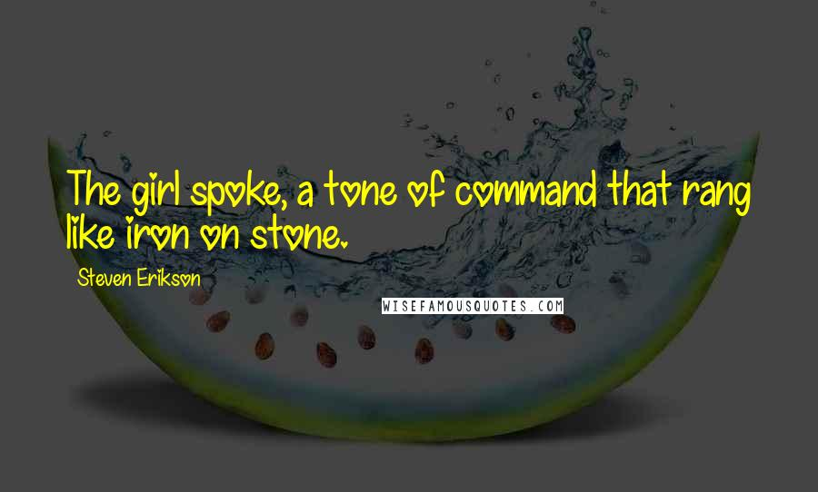 Steven Erikson quotes: The girl spoke, a tone of command that rang like iron on stone.