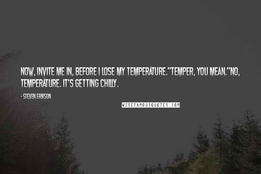 Steven Erikson quotes: Now, invite me in, before I lose my temperature.''Temper, you mean.''No, temperature. It's getting chilly.