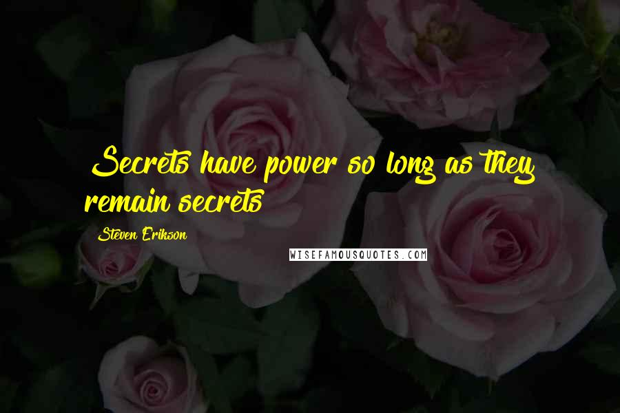 Steven Erikson quotes: Secrets have power so long as they remain secrets