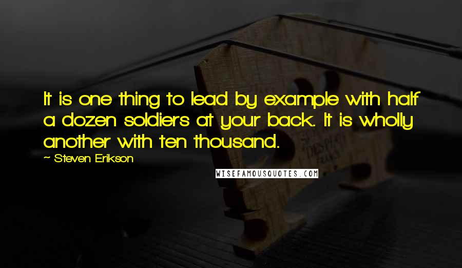 Steven Erikson quotes: It is one thing to lead by example with half a dozen soldiers at your back. It is wholly another with ten thousand.