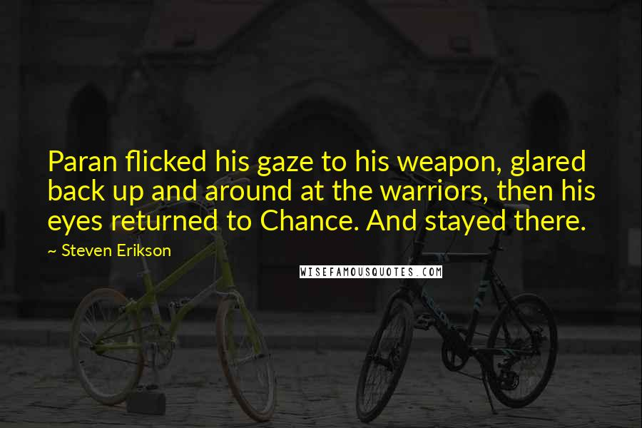 Steven Erikson quotes: Paran flicked his gaze to his weapon, glared back up and around at the warriors, then his eyes returned to Chance. And stayed there.