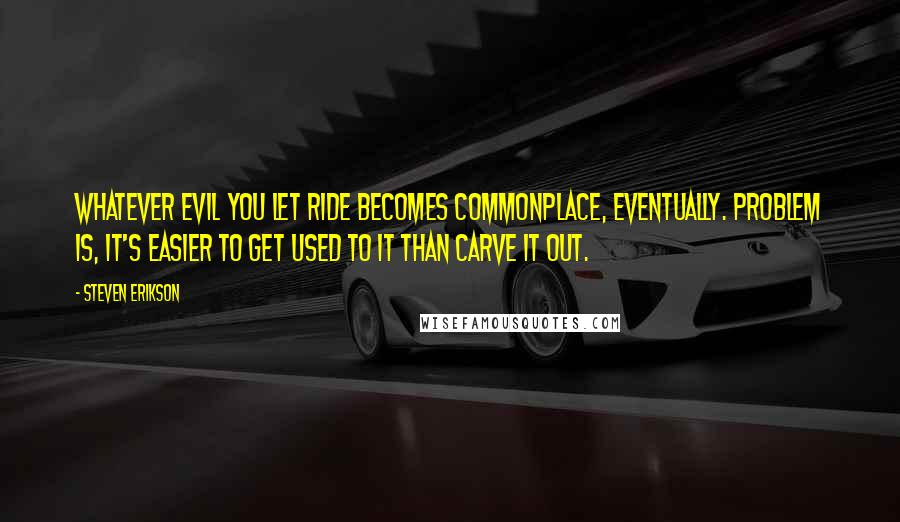 Steven Erikson quotes: Whatever evil you let ride becomes commonplace, eventually. Problem is, it's easier to get used to it than carve it out.
