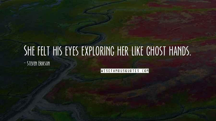 Steven Erikson quotes: She felt his eyes exploring her like ghost hands.