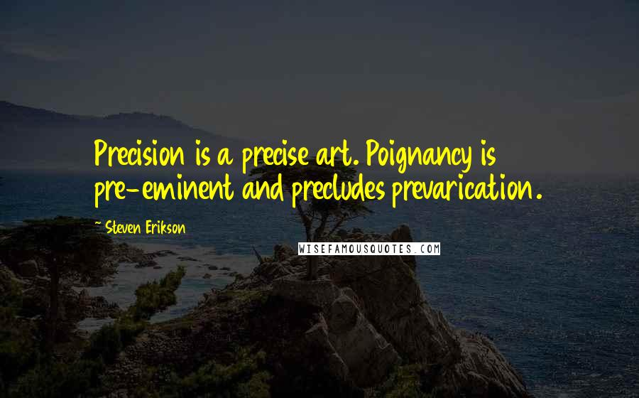 Steven Erikson quotes: Precision is a precise art. Poignancy is pre-eminent and precludes prevarication.