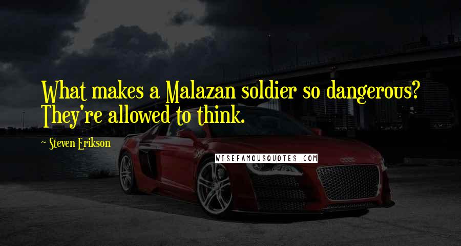 Steven Erikson quotes: What makes a Malazan soldier so dangerous? They're allowed to think.