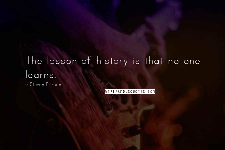 Steven Erikson quotes: The lesson of history is that no one learns.