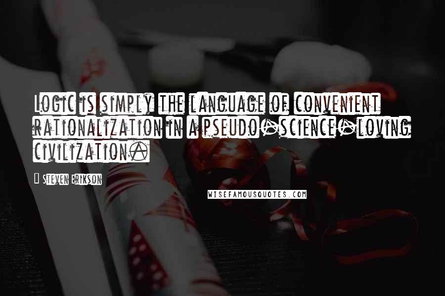 Steven Erikson quotes: Logic is simply the language of convenient rationalization in a pseudo-science-loving civilization.
