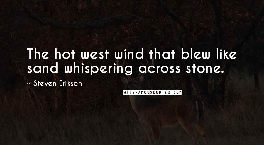 Steven Erikson quotes: The hot west wind that blew like sand whispering across stone.