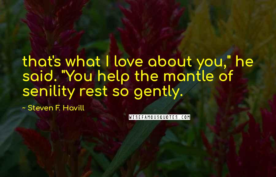 """Steven F. Havill quotes: that's what I love about you,"""" he said. """"You help the mantle of senility rest so gently."""