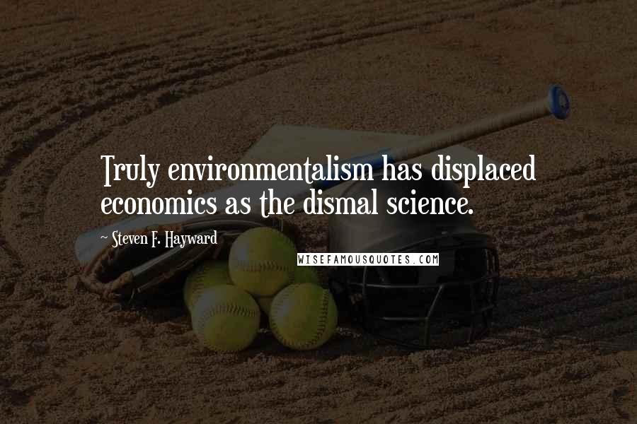 Steven F. Hayward quotes: Truly environmentalism has displaced economics as the dismal science.