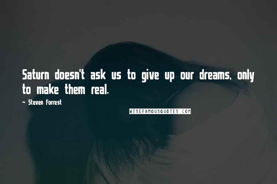 Steven Forrest quotes: Saturn doesn't ask us to give up our dreams, only to make them real.