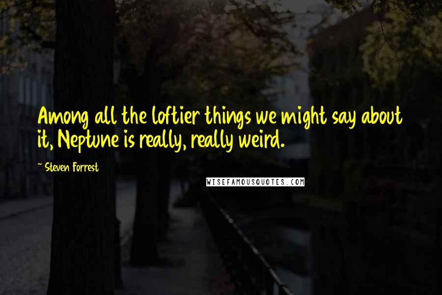 Steven Forrest quotes: Among all the loftier things we might say about it, Neptune is really, really weird.
