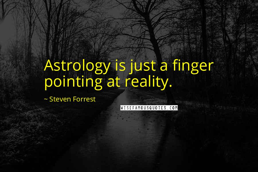 Steven Forrest quotes: Astrology is just a finger pointing at reality.