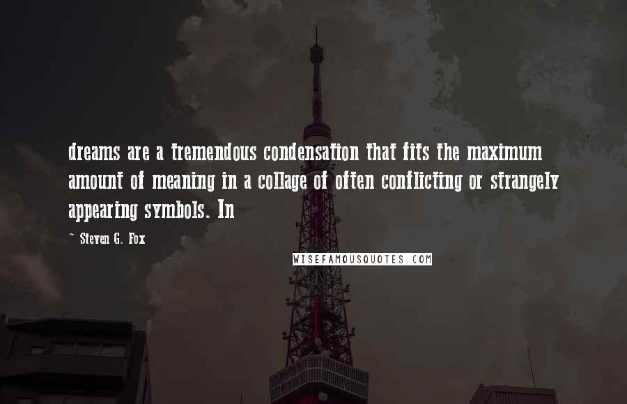 Steven G. Fox quotes: dreams are a tremendous condensation that fits the maximum amount of meaning in a collage of often conflicting or strangely appearing symbols. In
