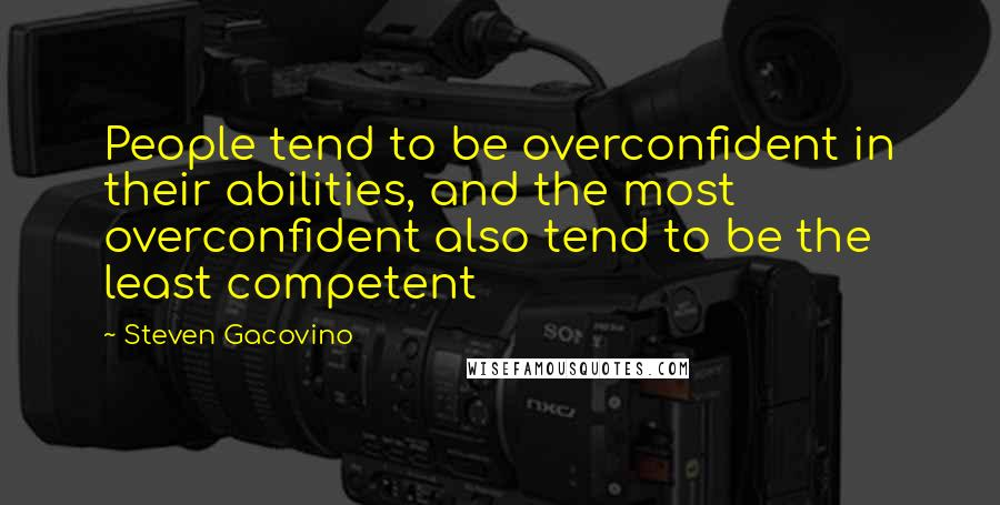Steven Gacovino quotes: People tend to be overconfident in their abilities, and the most overconfident also tend to be the least competent