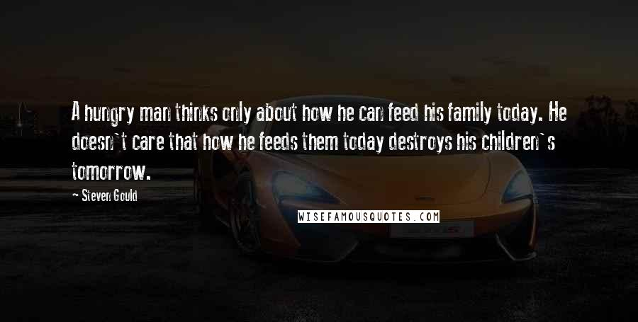 Steven Gould quotes: A hungry man thinks only about how he can feed his family today. He doesn't care that how he feeds them today destroys his children's tomorrow.