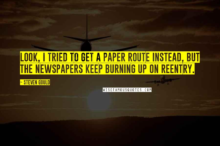 Steven Gould quotes: Look, I tried to get a paper route instead, but the newspapers keep burning up on reentry.