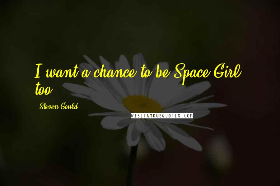 Steven Gould quotes: I want a chance to be Space Girl, too.