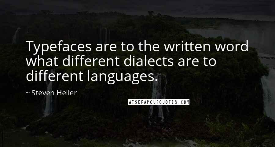 Steven Heller quotes: Typefaces are to the written word what different dialects are to different languages.