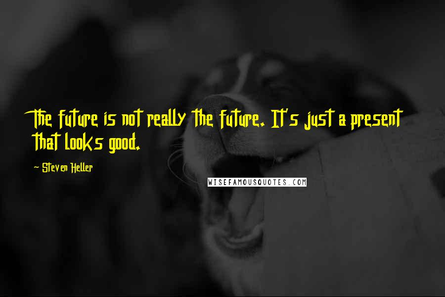 Steven Heller quotes: The future is not really the future. It's just a present that looks good.