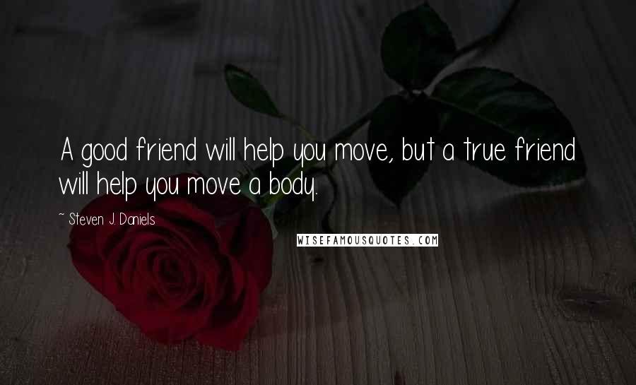 Steven J. Daniels quotes: A good friend will help you move, but a true friend will help you move a body.