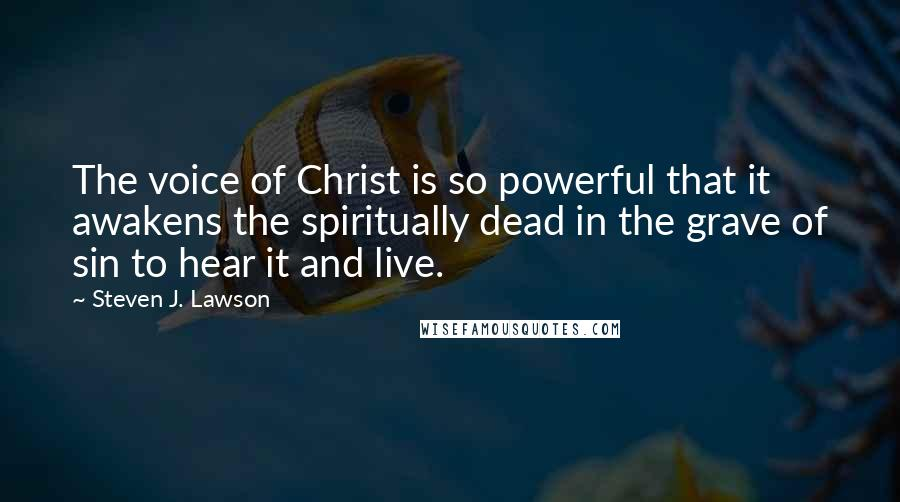 Steven J. Lawson quotes: The voice of Christ is so powerful that it awakens the spiritually dead in the grave of sin to hear it and live.