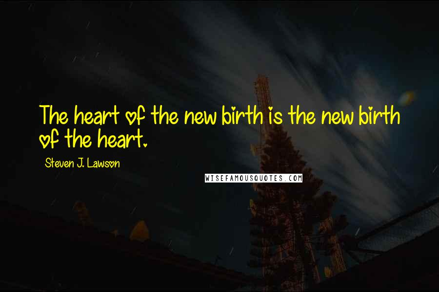 Steven J. Lawson quotes: The heart of the new birth is the new birth of the heart.
