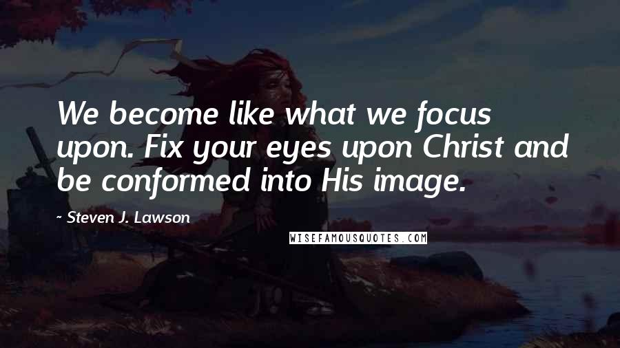 Steven J. Lawson quotes: We become like what we focus upon. Fix your eyes upon Christ and be conformed into His image.