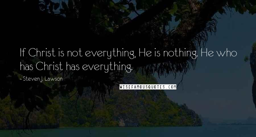 Steven J. Lawson quotes: If Christ is not everything, He is nothing. He who has Christ has everything.